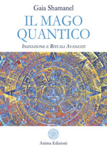 Il mago quantico. Iniziazione e rituali avanzati - Gaia Shamanel pdf epub
