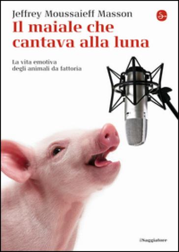 Il maiale che cantava alla luna. La vita emotiva degli animali da fattoria - Jeffrey Moussaieff Masson pdf epub