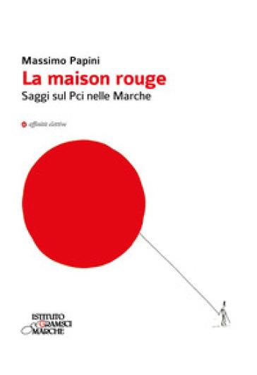 La maison rouge. Saggi sul PCI nelle Marche - Massimo Papini |