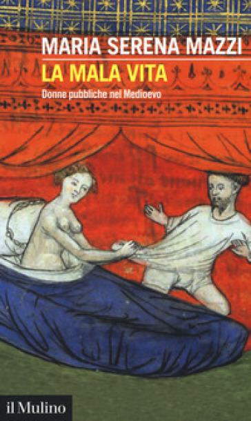 La mala vita. Donne pubbliche nel Medioevo - Maria Serena Mazzi  