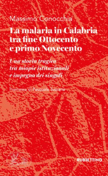 La malaria in Calabria tra fine Ottocento e primo Novecento. Una storia tragica tra miopie istituzioniali e impegno dei singoli - Massimo Conocchia |