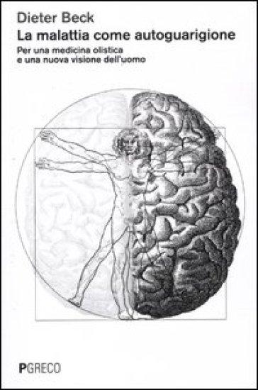 La malattia come autoguarigione. Per una medicina olistica e una nuova visione dell'uomo - Dieter Beck |
