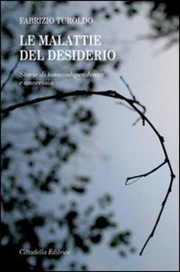 Le malattie del desiderio. Storie di tossicodipendenza e anoressia - Fabrizio Turoldo | Jonathanterrington.com