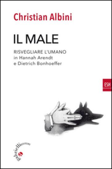 Il male. Risvegliare l'umano in Hannah Arendt e Dietrich Bonnhoeffer - Christian Albini   Kritjur.org