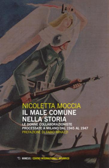 Il male comune nella storia. Le donne collaborazioniste processate a Milano dal 1945 al 1947 - Nicoletta Moccia |