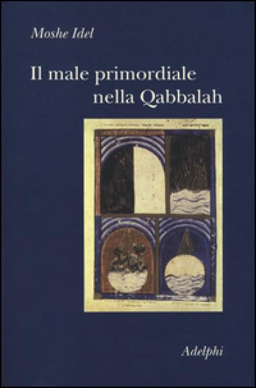 Il male primordiale nella Qabbalah. Totalità, perfezionamento, perfettibilità - Moshe Idel |