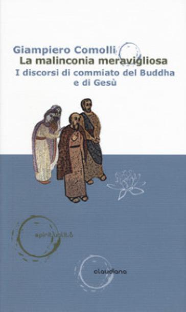 La malinconia meravigliosa. I discorsi di commiato del Buddha e di Gesù - Giampiero Comolli |