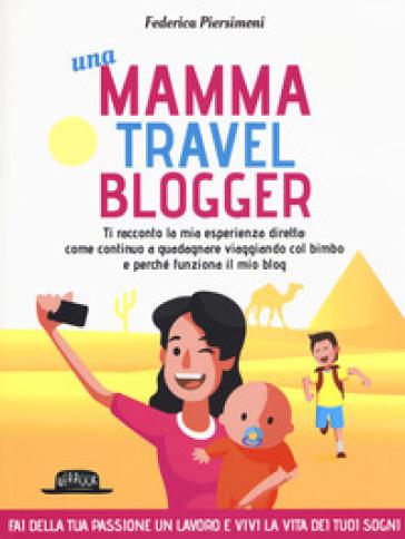 Una mamma travel blogger. Ti racconto la mia esperienza diretta: come continuo a guadagnare viaggiando col bimbo e perché funziona il mio blog - Federica Piersimoni | Thecosgala.com