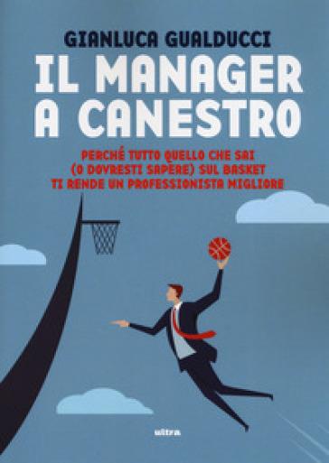 Il manager a canestro. Perché tutto quello che sai (o dovresti sapere) sul basket ti rende un professionista migliore - Gianluca Gualducci | Jonathanterrington.com