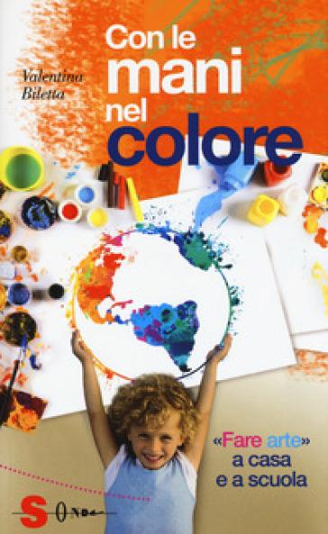 Con le mani nel colore. «Fare arte» a casa e a scuola - Valentina Biletta |