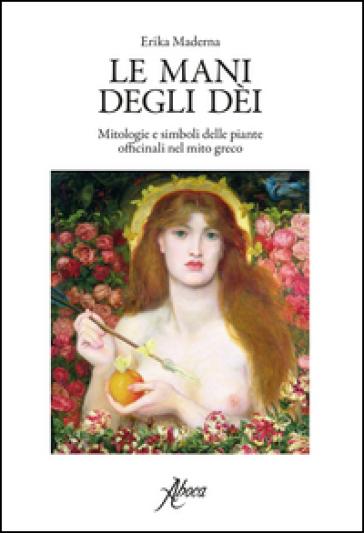 Le mani degli dei. Mitologie e simboli delle piante officinali nel mito greco - Erika Maderna | Rochesterscifianimecon.com