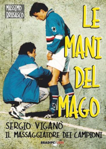 Le mani del mago. Sergio Viganò il massaggiatore dei campioni - Massimo Brusasco   Rochesterscifianimecon.com
