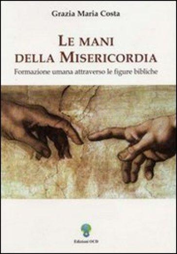 Le mani della misericordia. Formazione umana attraverso le figure bibliche. 1. - Grazia M. Costa |