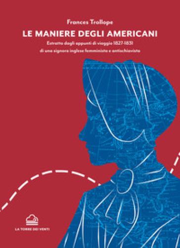 Le maniere degli americani. Estratto dagli appunti di viaggio 1827-1831 di una signora inglese femminista e antischiavista - Frances Trollope   Rochesterscifianimecon.com