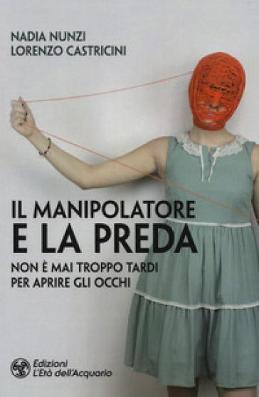 Il manipolatore e la preda. Non è mai troppo tardi per aprire gli occhi - Nadia Nunzi | Thecosgala.com