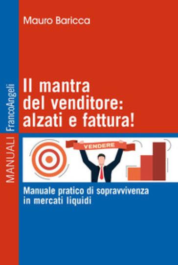 Il mantra del venditore: alzati e fattura! Manuale pratico di sopravvivenza in mercati liquidi - Mauro Baricca |