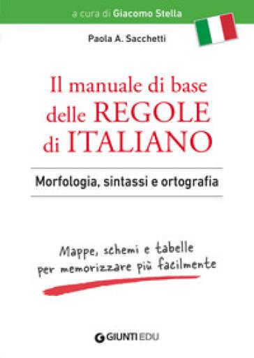 Il manuale di base delle regole di italiano. Morfologia, sintassi e ortografia. Mappe, schemi e tabelle per memorizzare più facilmente - Paola Anna Sacchetti |