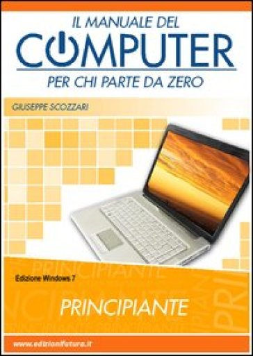 Il manuale del computer per chi parte da zero. Windows 7 - Giuseppe Scozzari | Ericsfund.org