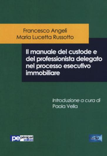Il manuale del custode e del professionista delegato nel processo esecutivo immobiliare - Francesco Angeli |