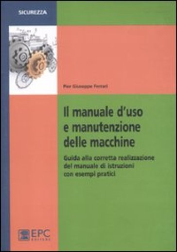 Il manuale d'uso e manutenzione delle macchine. Guida alla corretta realizzazione del manuale di istruzioni con esempi pratici - P. Giuseppe Ferrari |