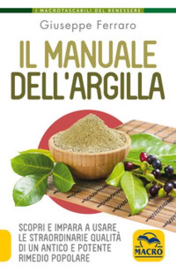 Il manuale dell'argilla. Scopri e impara a usare le straordinarie qualità di un antico e potente rimedio popolare - Giuseppe Ferraro pdf epub