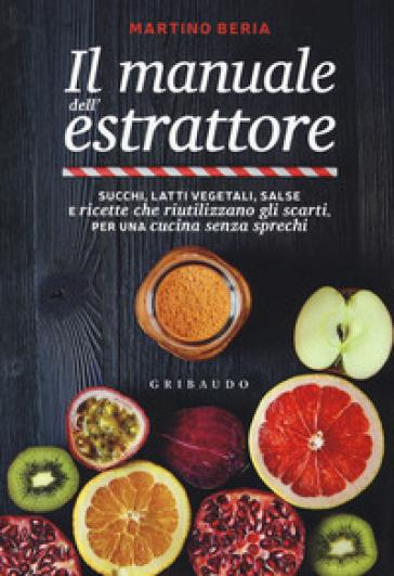 Il manuale dell'estrattore. Succhi, latti vegetali, salse e ricette che riutilizzano gli scarti, per una cucina senza sprechi - Martino Beria pdf epub