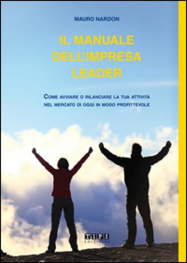 Il manuale dell'impresa leader. Come avviare o rilanciare la tua attività nel mercato di oggi in modo profittevole - Mauro Nardon | Rochesterscifianimecon.com