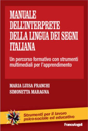 Il manuale dell'interprete della lingua dei segni italiana. Un percorso formativo con strumenti multimediali per l'apprendimento - M. Luisa Franchi  