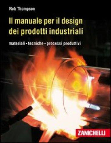 Il manuale per il design dei prodotti industriali. Materiali, tecniche, processi produttivi - Rob Thompson | Thecosgala.com