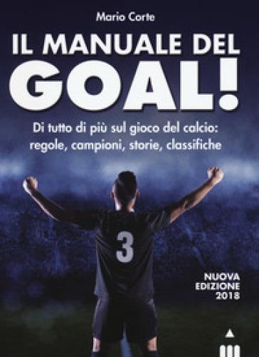 Il manuale del goal! Di tutto di più sul gioco del calcio: regole, campioni, storia, classifiche - Mario Corte pdf epub