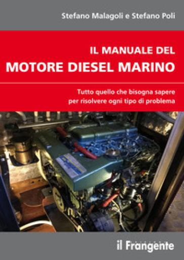 Il manuale del motore diesel marino. Tutto quello che bisogna sapere per risolvere ogni tipo di problema - Stefano Malagoli |