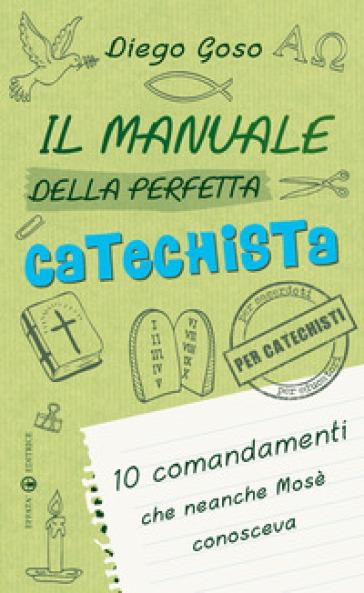 Il manuale della perfetta catechista. 10 comandamenti che neanche Mosè conosceva - Diego Goso |