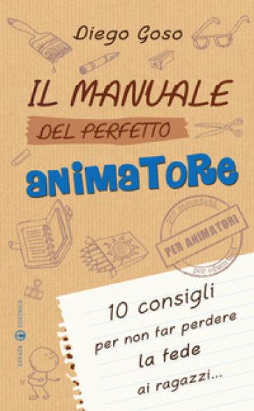 Il manuale del perfetto animatore. 10 consigli per non far perdere la fede ai ragazzi - Diego Goso  