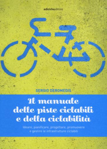 Il manuale delle piste ciclabili e della ciclabilità. Ideare, pianificare, progettare, promuovere e gestire le infrastrutture ciclabili - Sergio Deromedis pdf epub