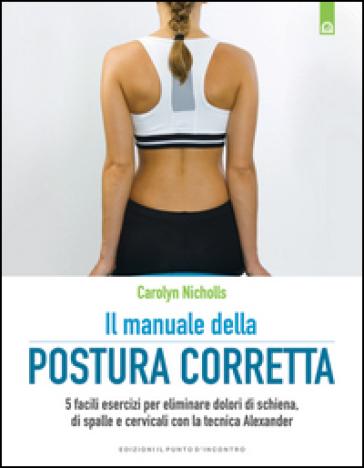 Il manuale della postura corretta. 5 facili esercizi per eliminare dolori di schiena, di spalle e cervicali con la tecnica Alexander - Carolyn Nicholls   Rochesterscifianimecon.com