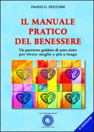 Il manuale pratico del benessere. Un percorso guidato di auto aiuto per vivere meglio e più a lungo - Paolo Zucconi pdf epub