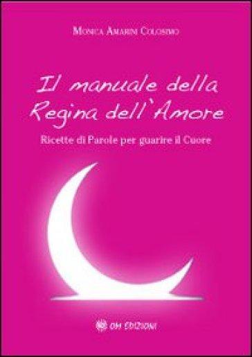 Il manuale della regina dell'amore. Ricette di parole per guarire il cuore - Monica Amarini Colosimo |