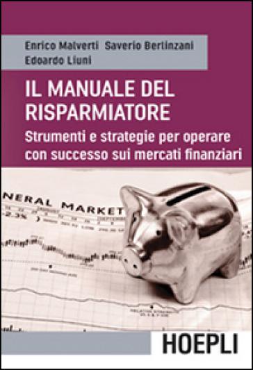 Il manuale del risparmiatore. Strumenti e strategie per operare con successo sui mercati finanziari - Enrico Malverti | Jonathanterrington.com