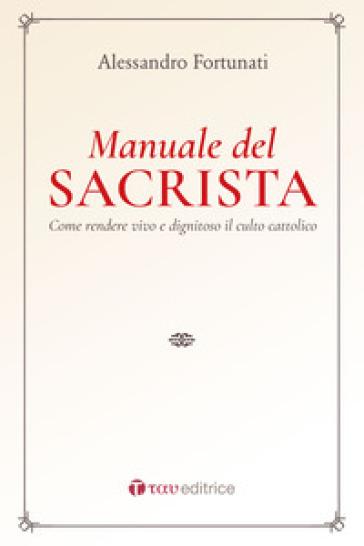 Il manuale del sacrista. Come rendere viva e dignitosa la liturgia della Chiesa - Alessandro Fortunati  