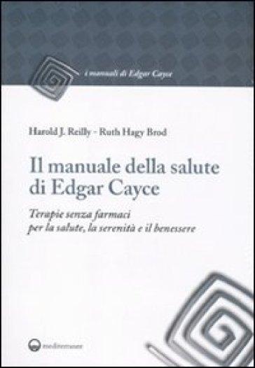 Il manuale della salute di Edgar Cayce. Terapie senza farmaci per la salute, la serenità e il benessere - Harold J. Reilly pdf epub