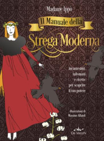 Il manuale della strega moderna. Incantesimi, talismani e ricette per scoprire il tuo potere - Madame Ippò |