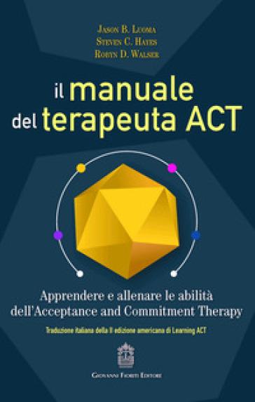 Il manuale del terapeuta ACT. Apprendere e allenare le abilità dell'Acceptance and Commitment Therapy - Jason B. Luoma | Thecosgala.com