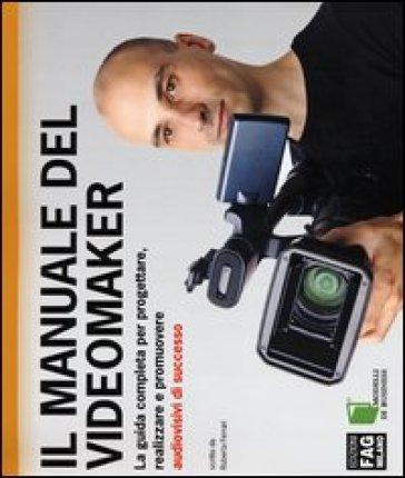 Il manuale del videomaker. La guida completa per progettare, realizzare e promuovere audiovisivi di successo - Roberta Ferrari | Thecosgala.com