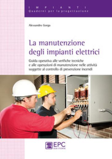 La manutenzione degli impianti elettrici. Guida operativa alle verifiche tecniche e alle operazioni di manutenzione nelle attività soggette al controllo di prevenzione incendi - Alessandro Gorga |