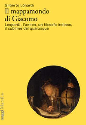 Il mappamondo di Giacomo. Leopardi, l'antico oltre l'antico, un filosofo indiano, il sublime del qualunque - Gilberto Lonardi | Rochesterscifianimecon.com