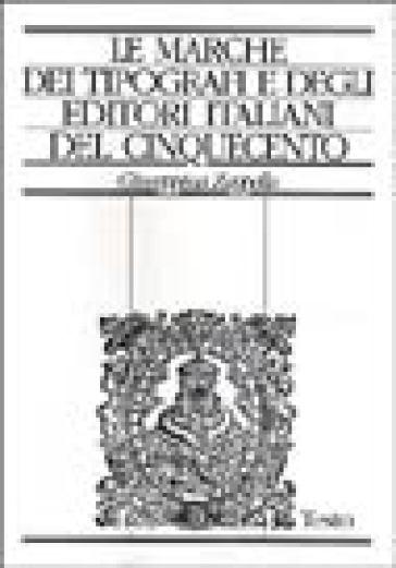 Le marche dei tipografi e degli editori italiani del Cinquecento. Repertorio di figure, simboli e soggetti e dei relativi motti - Giuseppina Zappella  