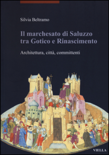 Il marchesato di Saluzzo tra gotico e Rinascimento. Architettura, città, committenti - Silvia Beltramo | Rochesterscifianimecon.com