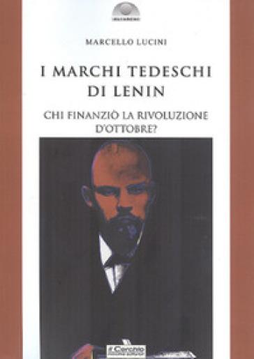 I marchi tedeschi di Lenin. Chi finanziò la Rivoluzione d'Ottobre? - Marcello Lucini |