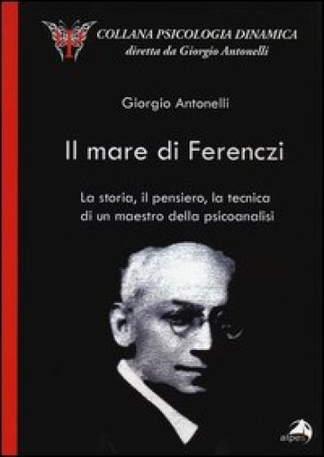 Il mare di Ferenczi. La storia, il pensiero, la tecnica di un maestro della psicoanalisi - Giorgio Antonelli |