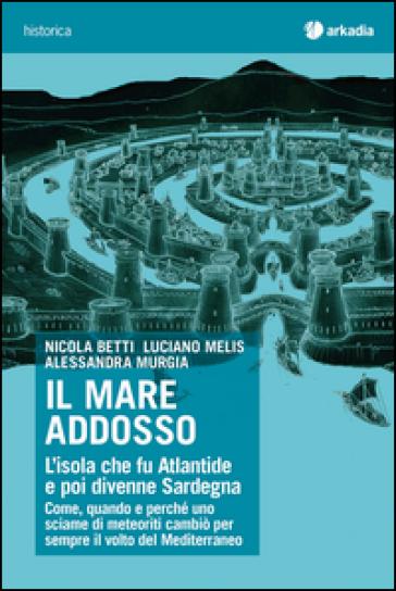 Il mare addosso. L'isola che fu Atlantide e poi divenne Sardegna - Nicola Betti | Rochesterscifianimecon.com